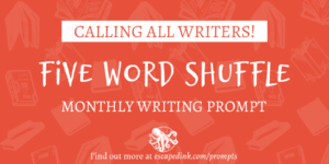 Five Word Shuffle Monthly Writing Prompt from Escaped Ink